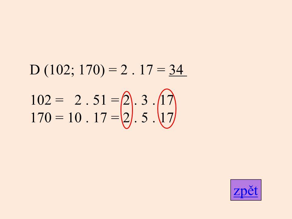 D (102; 170) = 2. 17 = 34 102 = 2. 51 = 2. 3. 17 170 = 10. 17 = 2. 5. 17 zpět