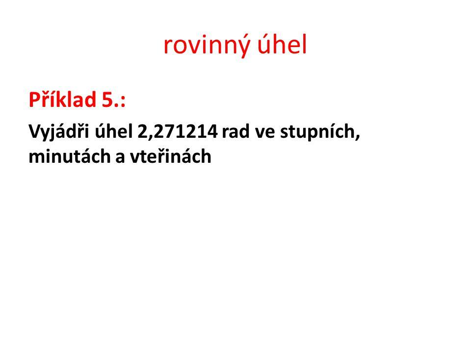 Příklad 5.: Vyjádři úhel 2,271214 rad ve stupních, minutách a vteřinách