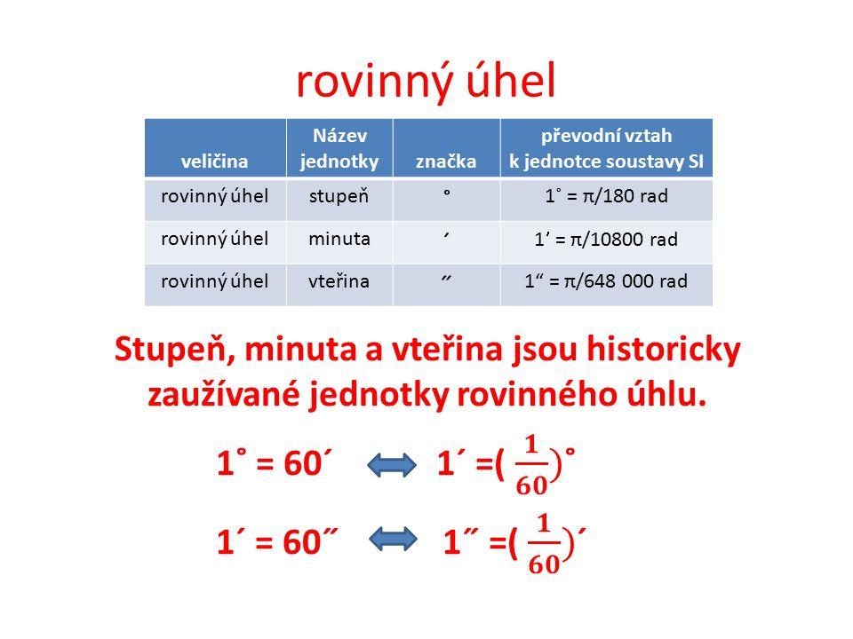 rovinný úhel veličina Název jednotkyznačka převodní vztah k jednotce soustavy SI rovinný úhelstupeň ˚ 1˚ = π/180 rad rovinný úhelminuta ˊ 1 = π/10800 rad rovinný úhelvteřina ˝ 1 = π/648 000 rad