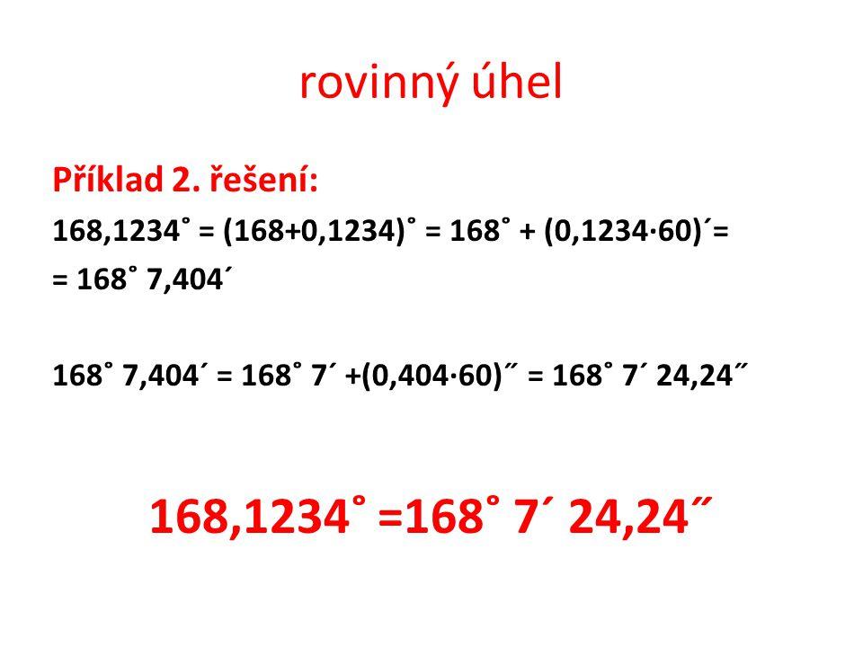 rovinný úhel Příklad 2. řešení: 168,1234˚ = (168+0,1234)˚ = 168˚ + (0,1234∙60)ˊ= = 168˚ 7,404ˊ 168˚ 7,404ˊ = 168˚ 7ˊ +(0,404∙60)˝ = 168˚ 7ˊ 24,24˝ 168