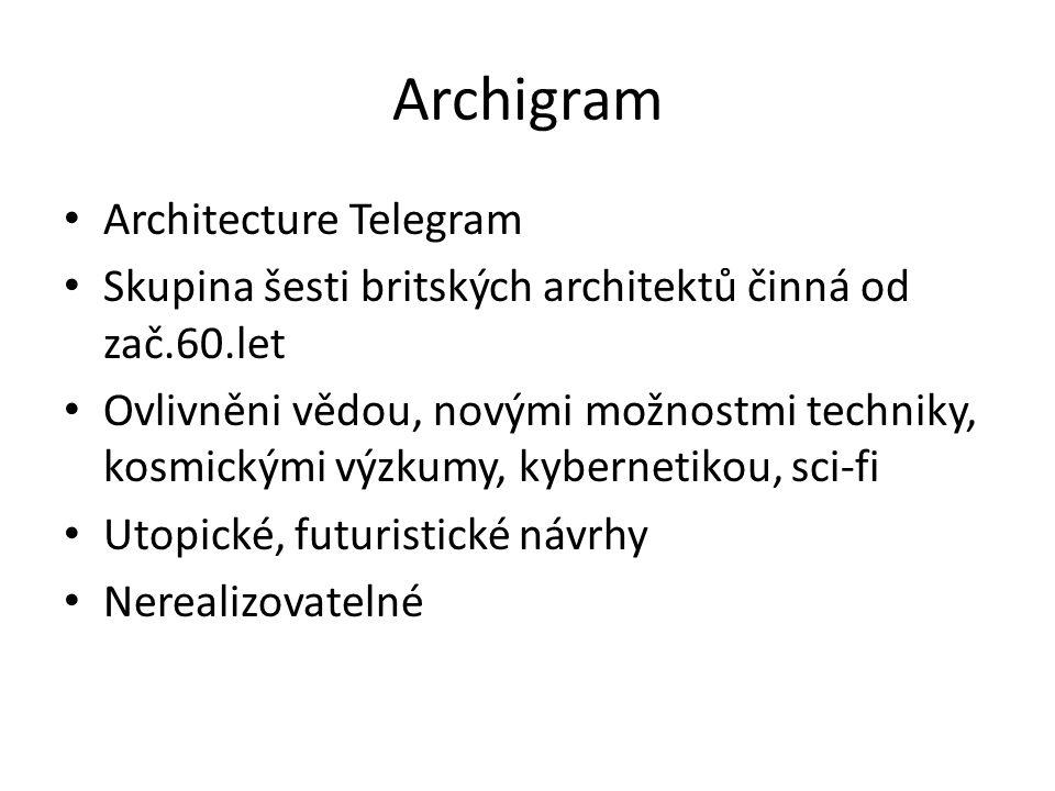 Archigram Architecture Telegram Skupina šesti britských architektů činná od zač.60.let Ovlivněni vědou, novými možnostmi techniky, kosmickými výzkumy,