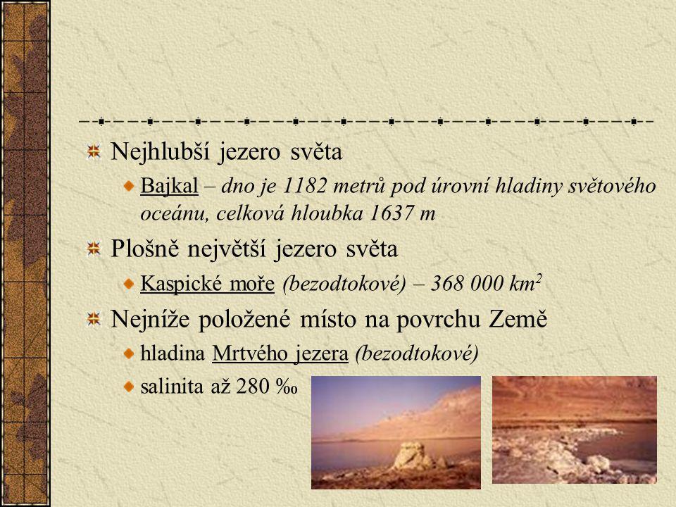 Nejhlubší jezero světa Bajkal – dno je 1182 metrů pod úrovní hladiny světového oceánu, celková hloubka 1637 m Plošně největší jezero světa Kaspické moře (bezodtokové) – 368 000 km 2 Nejníže položené místo na povrchu Země hladina Mrtvého jezera (bezodtokové) salinita až 280 ‰