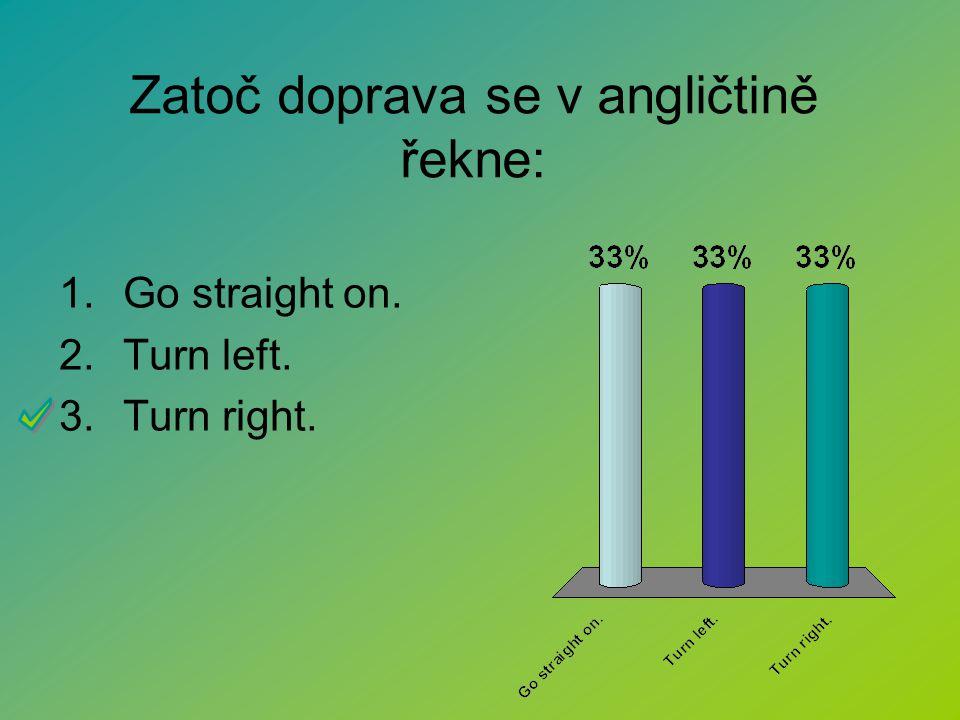 Zatoč doprava se v angličtině řekne: 1.Go straight on. 2.Turn left. 3.Turn right.