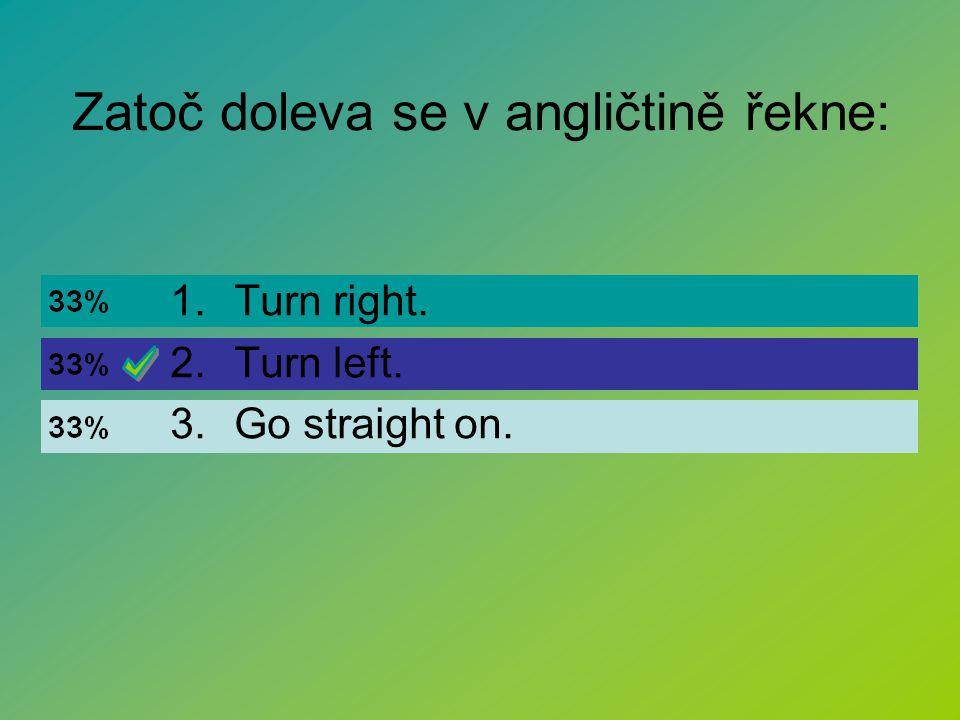 Zatoč doleva se v angličtině řekne: 1.Turn right. 2.Turn left. 3.Go straight on.