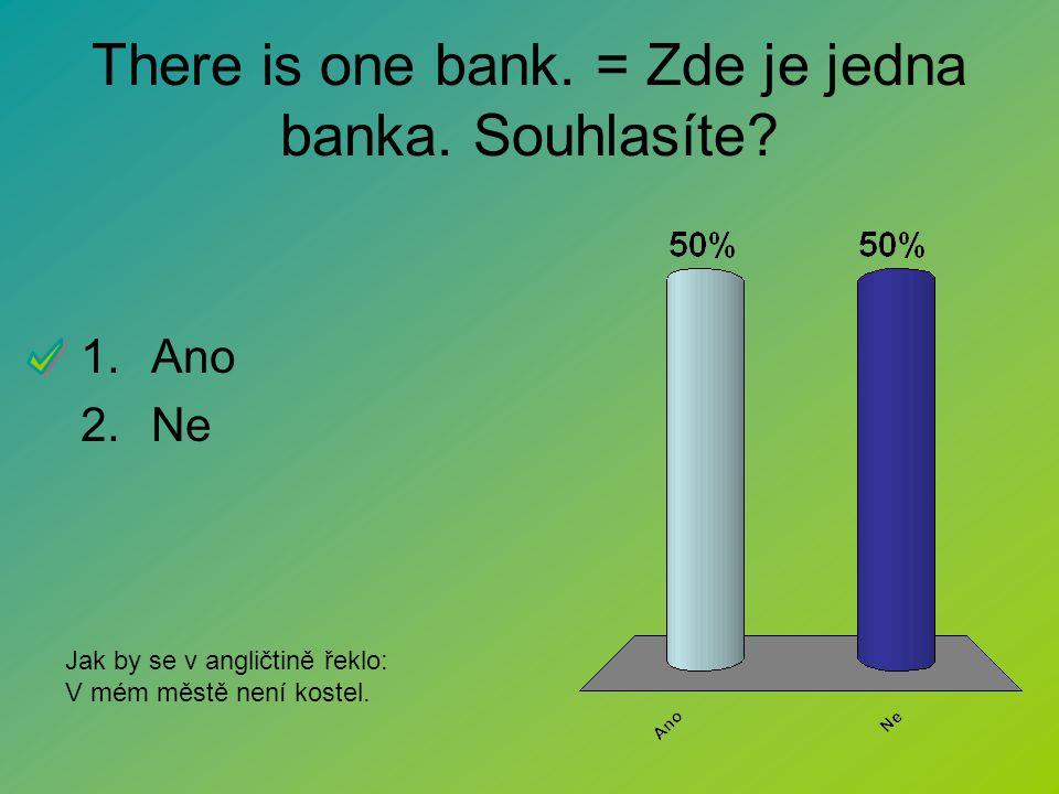 There is one bank. = Zde je jedna banka. Souhlasíte? 1.Ano 2.Ne Jak by se v angličtině řeklo: V mém městě není kostel.