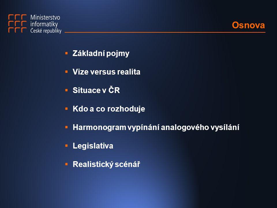Osnova  Základní pojmy  Vize versus realita  Situace v ČR  Kdo a co rozhoduje  Harmonogram vypínání analogového vysílání  Legislativa  Realistický scénář