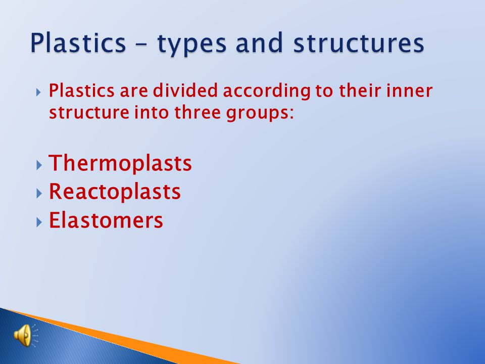  Plastics are divided according to their inner structure into three groups:  Thermoplasts  Reactoplasts  Elastomers