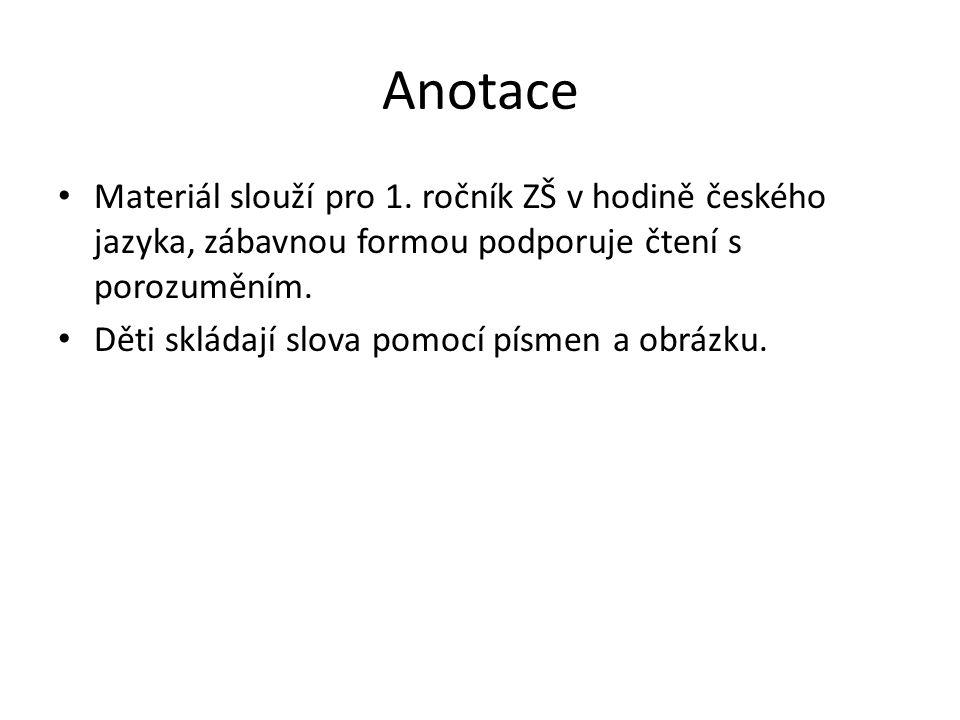 Anotace Materiál slouží pro 1. ročník ZŠ v hodině českého jazyka, zábavnou formou podporuje čtení s porozuměním. Děti skládají slova pomocí písmen a o