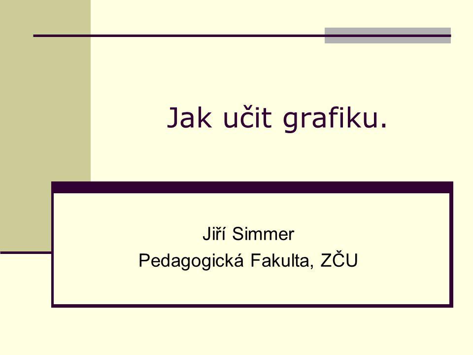 Jak učit grafiku. Jiří Simmer Pedagogická Fakulta, ZČU
