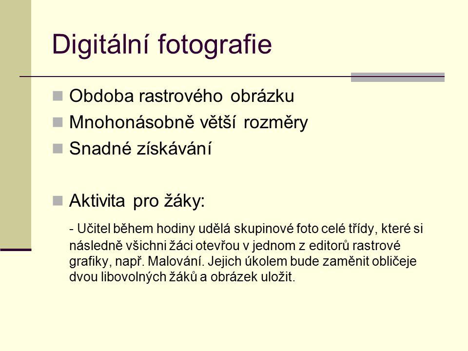 Digitální fotografie Obdoba rastrového obrázku Mnohonásobně větší rozměry Snadné získávání Aktivita pro žáky: - Učitel během hodiny udělá skupinové fo