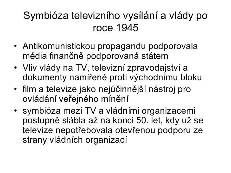 Symbióza televizního vysílání a vlády po roce 1945 Antikomunistickou propagandu podporovala média finančně podporovaná státem Vliv vlády na TV, televizní zpravodajství a dokumenty namířené proti východnímu bloku film a televize jako nejúčinnější nástroj pro ovládání veřejného mínění symbióza mezi TV a vládními organizacemi postupně slábla až na konci 50.