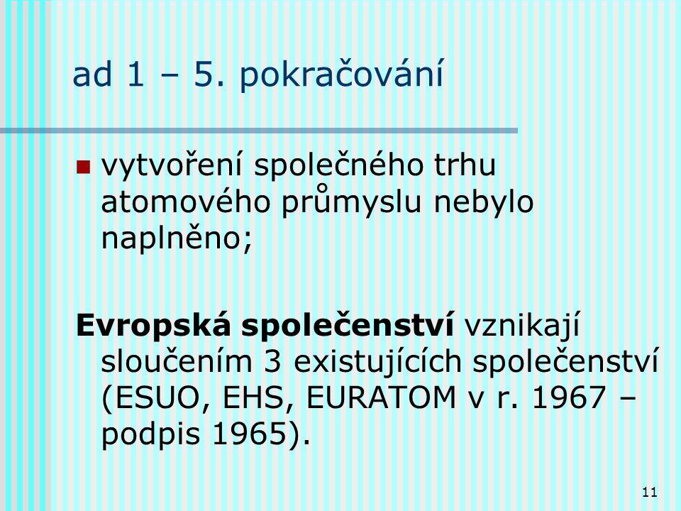 11 ad 1 – 5. pokračování vytvoření společného trhu atomového průmyslu nebylo naplněno; Evropská společenství vznikají sloučením 3 existujících společe