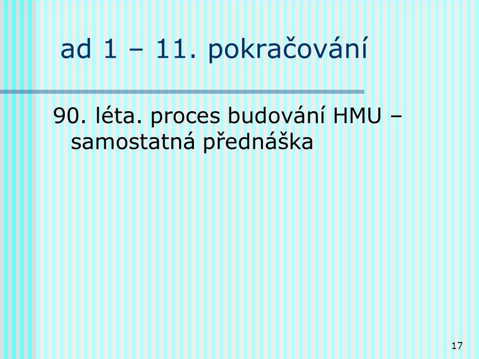 17 ad 1 – 11. pokračování 90. léta. proces budování HMU – samostatná přednáška