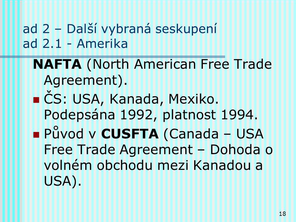 18 ad 2 – Další vybraná seskupení ad 2.1 - Amerika NAFTA (North American Free Trade Agreement). ČS: USA, Kanada, Mexiko. Podepsána 1992, platnost 1994