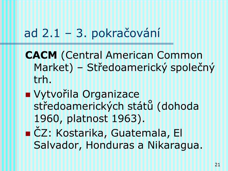 21 ad 2.1 – 3.pokračování CACM (Central American Common Market) – Středoamerický společný trh.