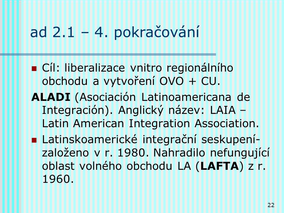 22 ad 2.1 – 4. pokračování Cíl: liberalizace vnitro regionálního obchodu a vytvoření OVO + CU.