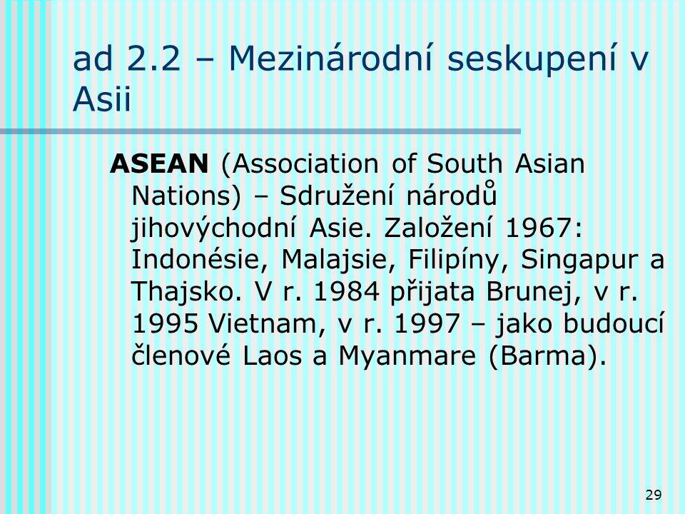 29 ad 2.2 – Mezinárodní seskupení v Asii ASEAN (Association of South Asian Nations) – Sdružení národů jihovýchodní Asie.