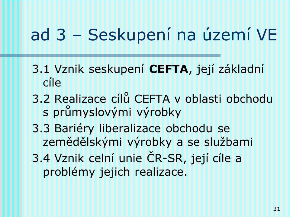 31 ad 3 – Seskupení na území VE 3.1 Vznik seskupení CEFTA, její základní cíle 3.2 Realizace cílů CEFTA v oblasti obchodu s průmyslovými výrobky 3.3 Bariéry liberalizace obchodu se zemědělskými výrobky a se službami 3.4 Vznik celní unie ČR-SR, její cíle a problémy jejich realizace.