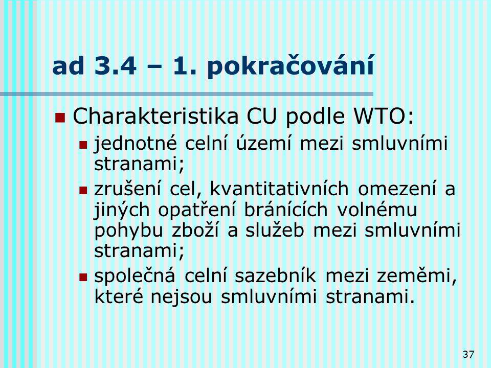 37 ad 3.4 – 1. pokračování Charakteristika CU podle WTO: jednotné celní území mezi smluvními stranami; zrušení cel, kvantitativních omezení a jiných o