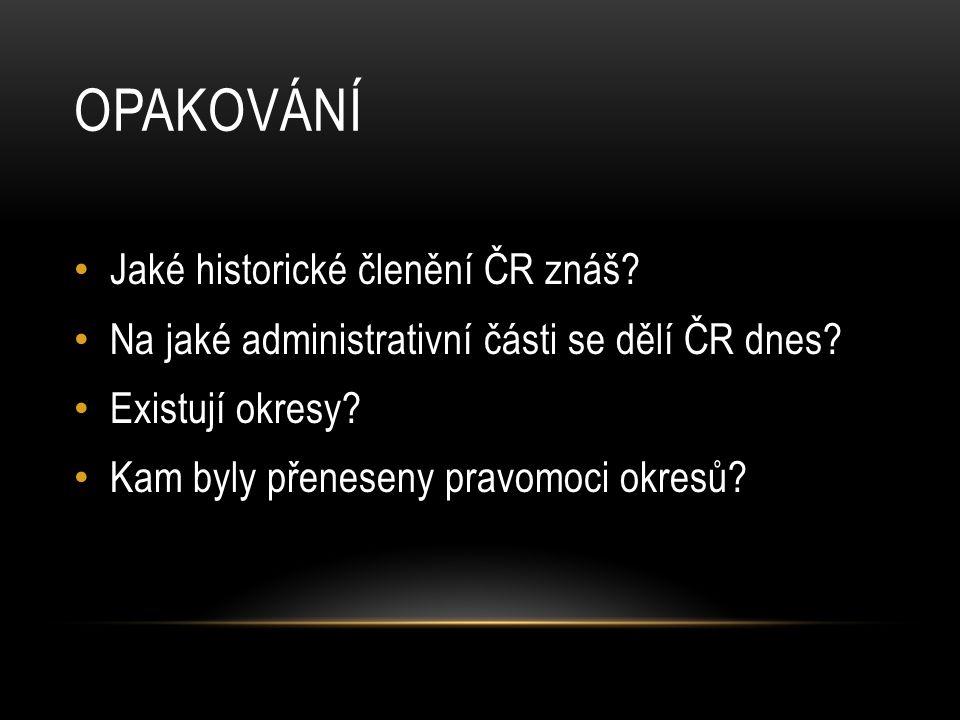OPAKOVÁNÍ Jaké historické členění ČR znáš? Na jaké administrativní části se dělí ČR dnes? Existují okresy? Kam byly přeneseny pravomoci okresů?