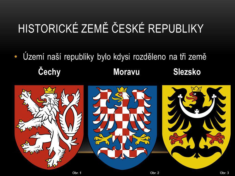 Území naší republiky bylo kdysi rozděleno na tři země Čechy Moravu Slezsko HISTORICKÉ ZEMĚ ČESKÉ REPUBLIKY Obr. 1 Obr. 2 Obr. 3