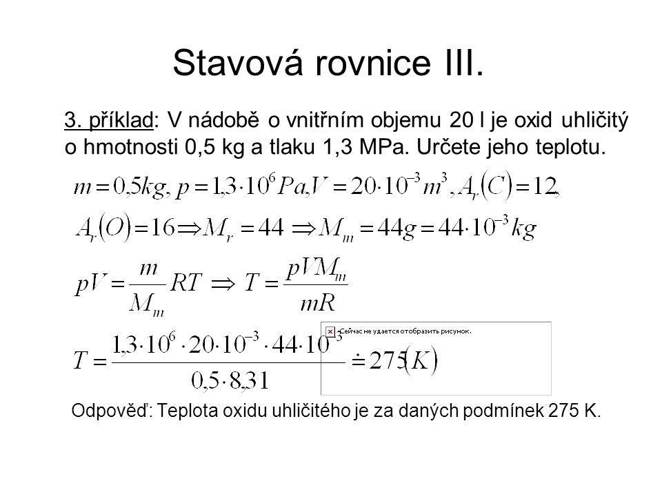 Stavová rovnice III. 3. příklad: V nádobě o vnitřním objemu 20 l je oxid uhličitý o hmotnosti 0,5 kg a tlaku 1,3 MPa. Určete jeho teplotu. Odpověď: Te