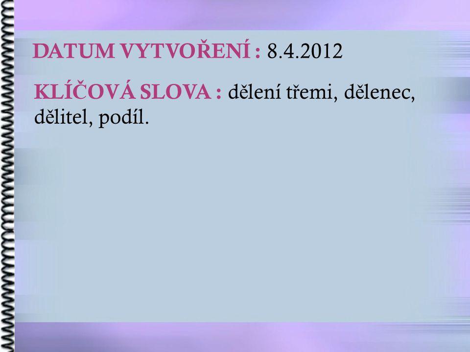 DATUM VYTVO Ř ENÍ : 8.4.2012 KLÍ Č OVÁ SLOVA : d ě lení t ř emi, d ě lenec, d ě litel, podíl.