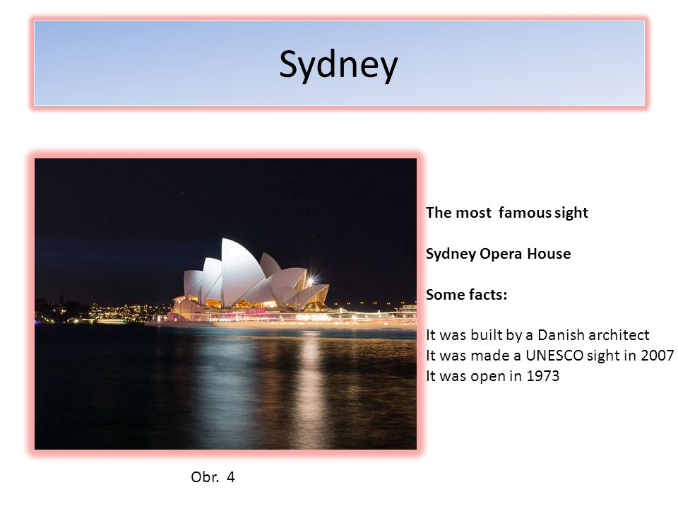Sydney The most famous sight Sydney Opera House Some facts: It was built by a Danish architect It was made a UNESCO sight in 2007 It was open in 1973