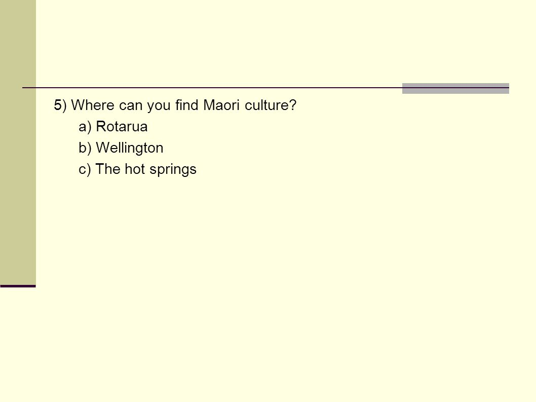 5) Where can you find Maori culture a) Rotarua b) Wellington c) The hot springs