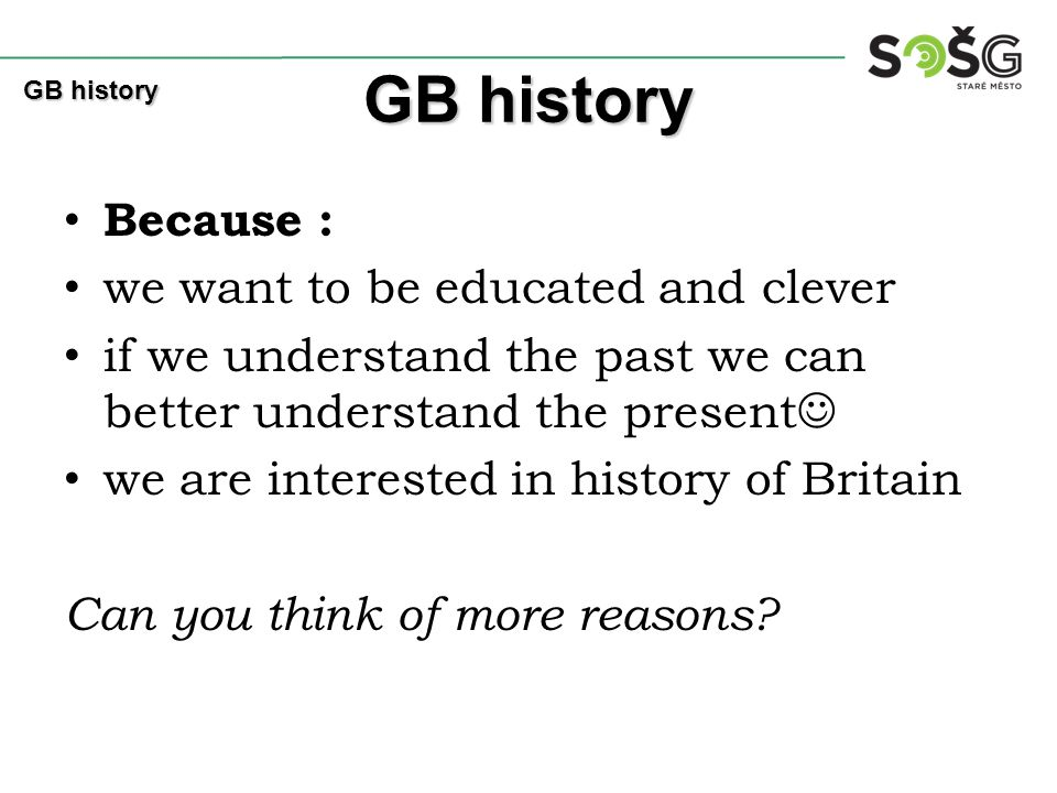 Because : we want to be educated and clever if we understand the past we can better understand the present we are interested in history of Britain Can