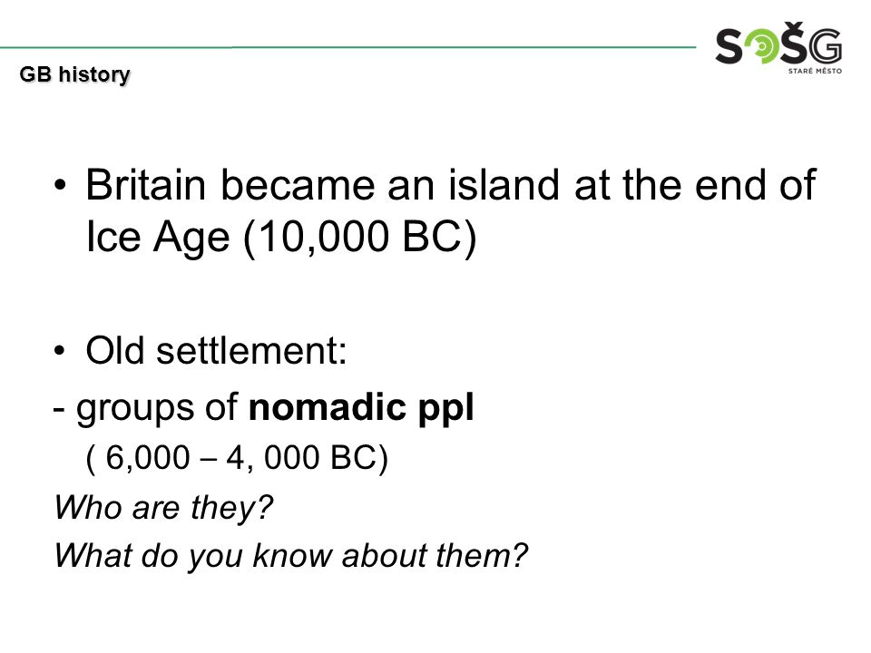 Britain became an island at the end of Ice Age (10,000 BC) Old settlement: - groups of nomadic ppl ( 6,000 – 4, 000 BC) Who are they? What do you know