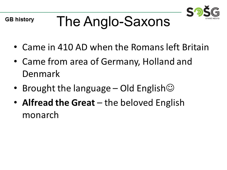 The Anglo-Saxons Came in 410 AD when the Romans left Britain Came from area of Germany, Holland and Denmark Brought the language – Old English Alfread the Great – the beloved English monarch GB history