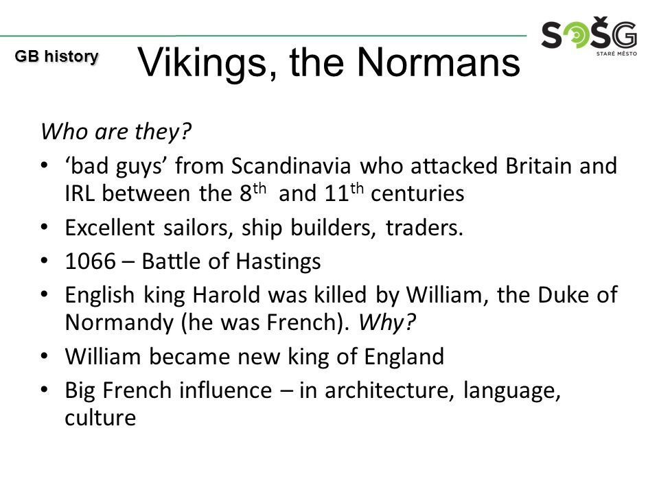 Vikings, the Normans Who are they? 'bad guys' from Scandinavia who attacked Britain and IRL between the 8 th and 11 th centuries Excellent sailors, sh