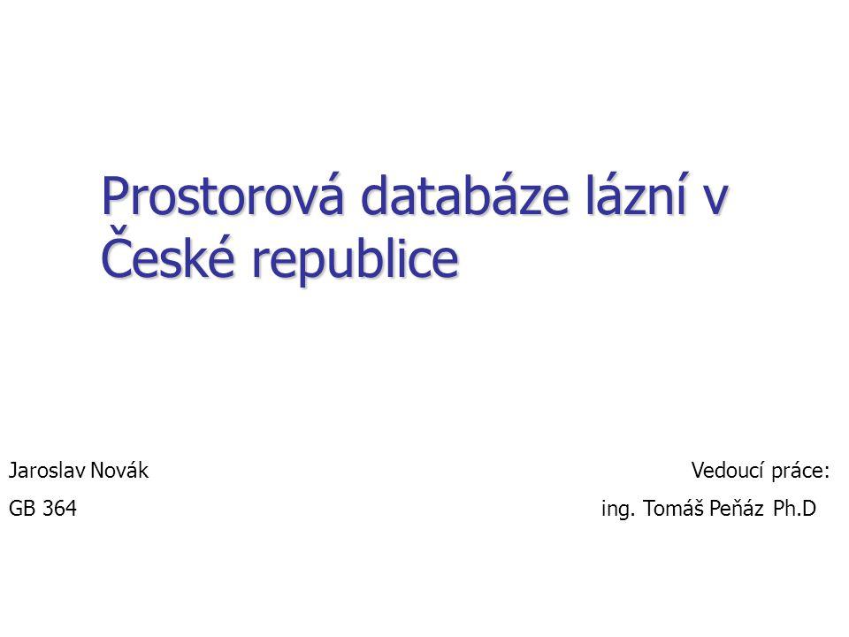 Prostorová databáze lázní v České republice Jaroslav Novák Vedoucí práce: GB 364 ing. Tomáš PeňázPh.D