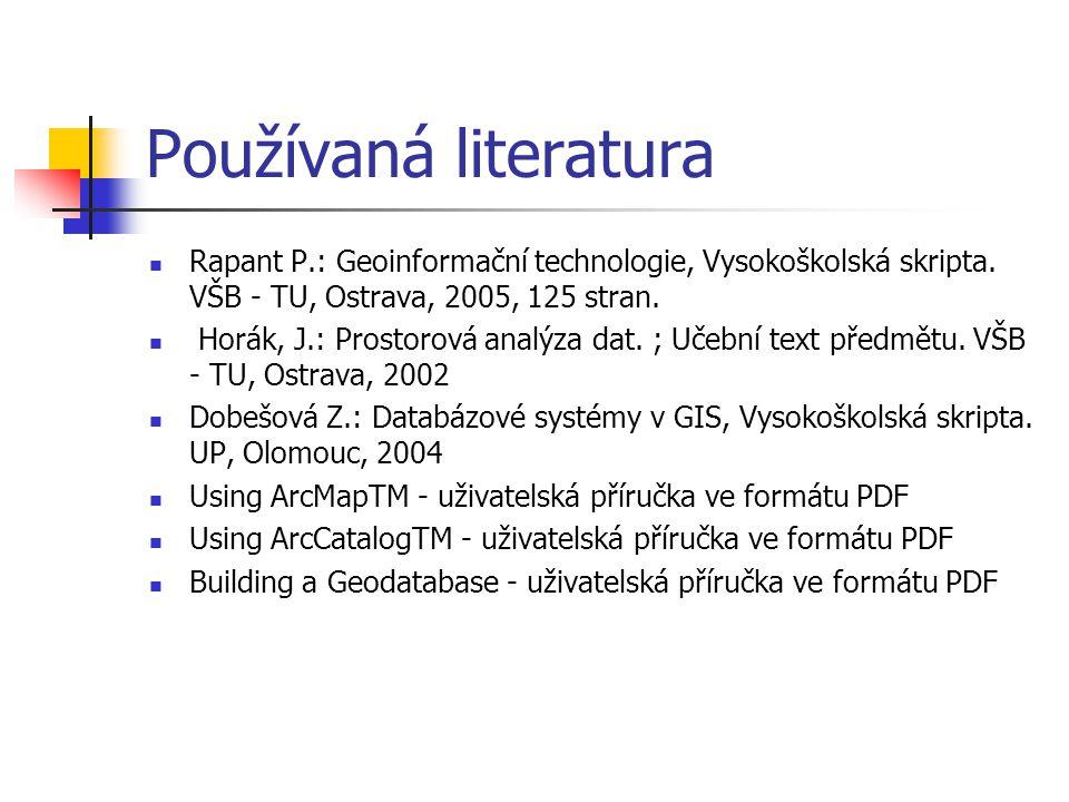 Používaná literatura Rapant P.: Geoinformační technologie, Vysokoškolská skripta. VŠB - TU, Ostrava, 2005, 125 stran. Horák, J.: Prostorová analýza da