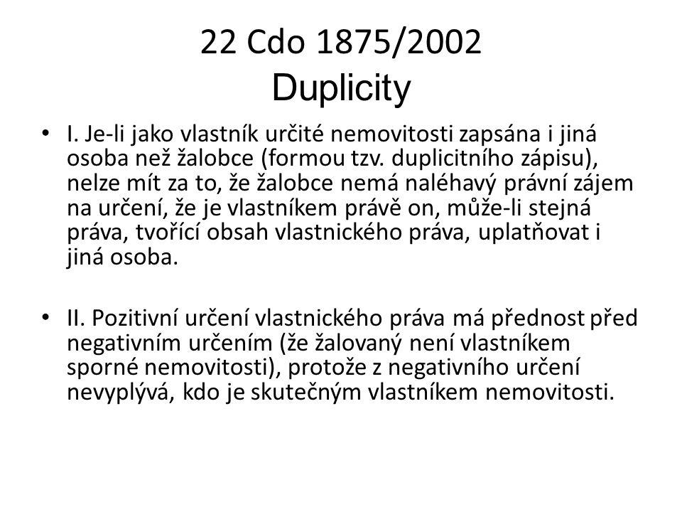 22 Cdo 1875/2002 Duplicity I. Je-li jako vlastník určité nemovitosti zapsána i jiná osoba než žalobce (formou tzv. duplicitního zápisu), nelze mít za