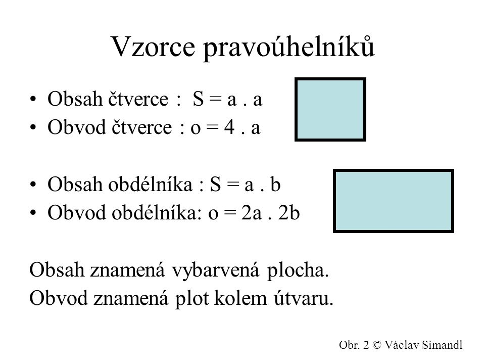Vzorce pravoúhelníků Obsah čtverce : S = a.a Obvod čtverce : o = 4.