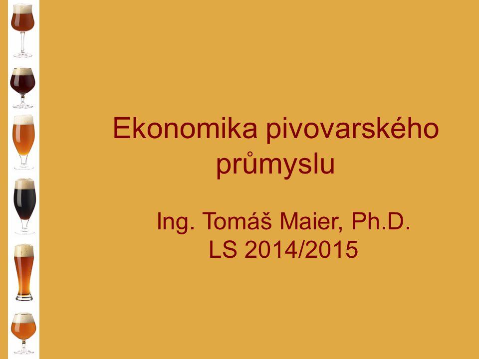 Ekonomika pivovarského průmyslu Ing. Tomáš Maier, Ph.D. LS 2014/2015
