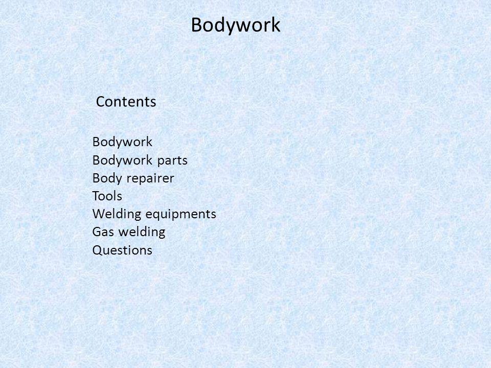 Bodywork Contents Bodywork Bodywork parts Body repairer Tools Welding equipments Gas welding Questions