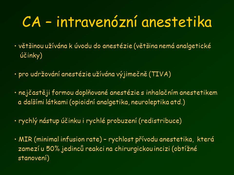 CA – intravenózní anestetika většinou užívána k úvodu do anestézie (většina nemá analgetické účinky) pro udržování anestézie užívána výjimečně (TIVA) nejčastěji formou doplňované anestézie s inhalačním anestetikem a dalšími látkami (opioidní analgetika, neuroleptika atd.) rychlý nástup účinku i rychlé probuzení (redistribuce) MIR (minimal infusion rate) – rychlost přívodu anestetika, která zamezí u 50% jedinců reakci na chirurgickou incizi (obtížné stanovení)
