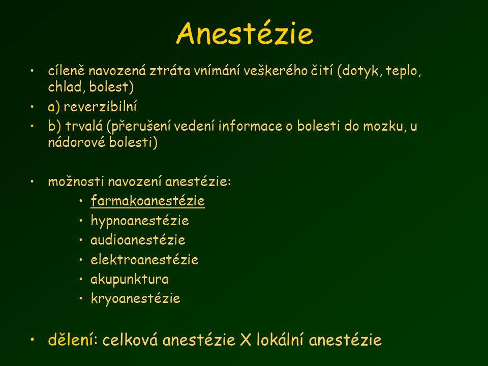 Anestézie cíleně navozená ztráta vnímání veškerého čití (dotyk, teplo, chlad, bolest) a) reverzibilní b) trvalá (přerušení vedení informace o bolesti do mozku, u nádorové bolesti) možnosti navození anestézie: farmakoanestézie hypnoanestézie audioanestézie elektroanestézie akupunktura kryoanestézie dělení: celková anestézie X lokální anestézie