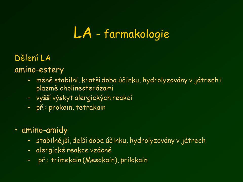 LA - farmakologie Dělení LA amino-estery –méně stabilní, kratší doba účinku, hydrolyzovány v játrech i plazmě cholinesterázami –vyšší výskyt alergických reakcí –př.: prokain, tetrakain amino-amidy –stabilnější, delší doba účinku, hydrolyzovány v játrech –alergické reakce vzácné – př.: trimekain (Mesokain), prilokain