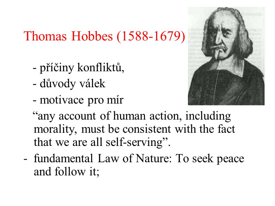 Thomas Hobbes (1588-1679) - příčiny konfliktů, - důvody válek - motivace pro mír any account of human action, including morality, must be consistent with the fact that we are all self-serving .