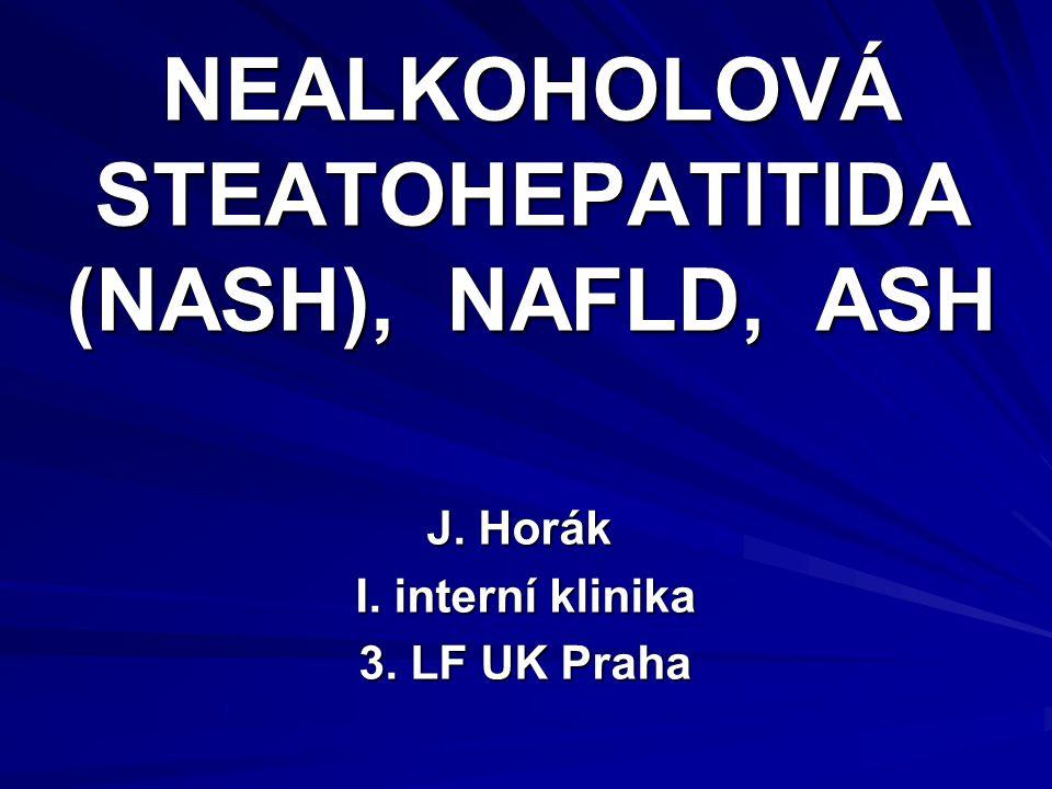 NEALKOHOLOVÁ STEATOHEPATITIDA (NASH), NAFLD, ASH J. Horák I. interní klinika I. interní klinika 3. LF UK Praha 3. LF UK Praha