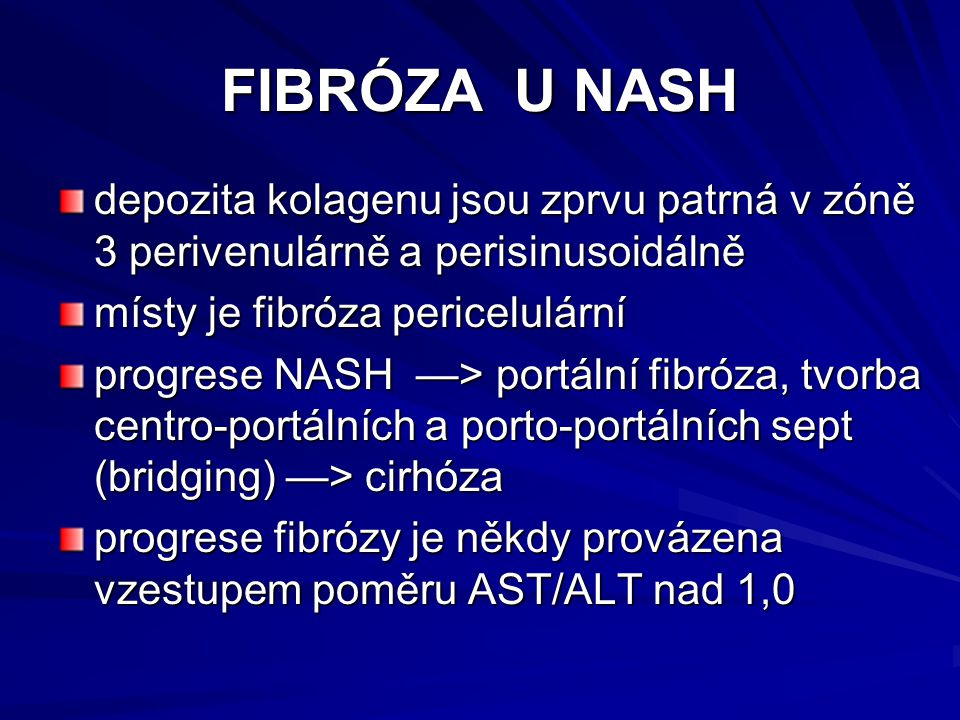 FIBRÓZA U NASH depozita kolagenu jsou zprvu patrná v zóně 3 perivenulárně a perisinusoidálně místy je fibróza pericelulární progrese NASH —> portální fibróza, tvorba centro-portálních a porto-portálních sept (bridging) —> cirhóza progrese fibrózy je někdy provázena vzestupem poměru AST/ALT nad 1,0