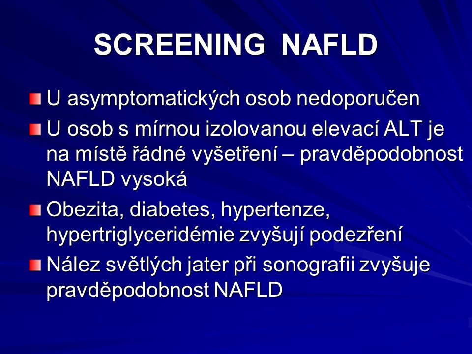 SCREENING NAFLD U asymptomatických osob nedoporučen U osob s mírnou izolovanou elevací ALT je na místě řádné vyšetření – pravděpodobnost NAFLD vysoká Obezita, diabetes, hypertenze, hypertriglyceridémie zvyšují podezření Nález světlých jater při sonografii zvyšuje pravděpodobnost NAFLD