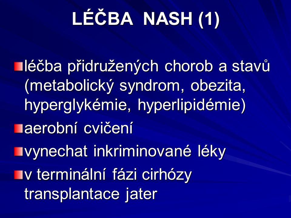 LÉČBA NASH (1) léčba přidružených chorob a stavů (metabolický syndrom, obezita, hyperglykémie, hyperlipidémie) aerobní cvičení vynechat inkriminované léky v terminální fázi cirhózy transplantace jater