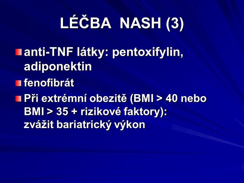 LÉČBA NASH (3) anti-TNF látky: pentoxifylin, adiponektin fenofibrát Při extrémní obezitě (BMI > 40 nebo BMI > 35 + rizikové faktory): zvážit bariatrický výkon