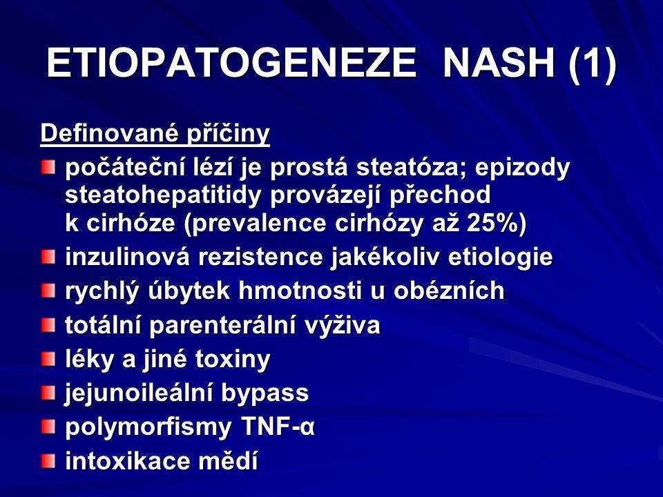 ETIOPATOGENEZE NASH (1) Definované příčiny počáteční lézí je prostá steatóza; epizody steatohepatitidy provázejí přechod k cirhóze (prevalence cirhózy až 25%) inzulinová rezistence jakékoliv etiologie rychlý úbytek hmotnosti u obézních totální parenterální výživa léky a jiné toxiny jejunoileální bypass polymorfismy TNF-α intoxikace mědí