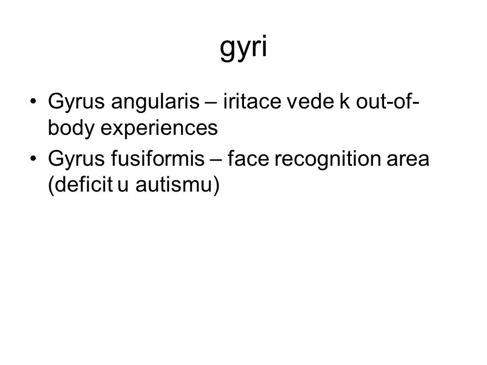 gyri Gyrus angularis – iritace vede k out-of- body experiences Gyrus fusiformis – face recognition area (deficit u autismu)